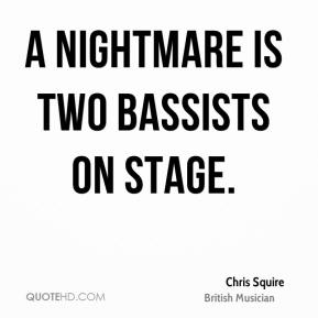 Chris Squire - A nightmare is two bassists on stage.