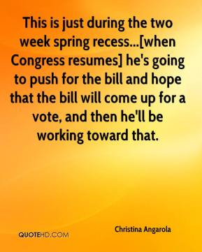 Christina Angarola - This is just during the two week spring recess...[when Congress resumes] he's going to push for the bill and hope that the bill will come up for a vote, and then he'll be working toward that.