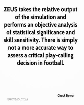 Chuck Bower - ZEUS takes the relative output of the simulation and performs an objective analysis of statistical significance and skill sensitivity. There is simply not a more accurate way to assess a critical play-calling decision in football.