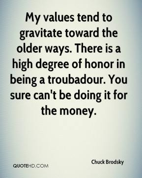Chuck Brodsky - My values tend to gravitate toward the older ways. There is a high degree of honor in being a troubadour. You sure can't be doing it for the money.