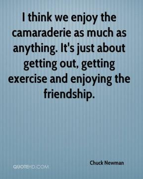 Chuck Newman - I think we enjoy the camaraderie as much as anything. It's just about getting out, getting exercise and enjoying the friendship.