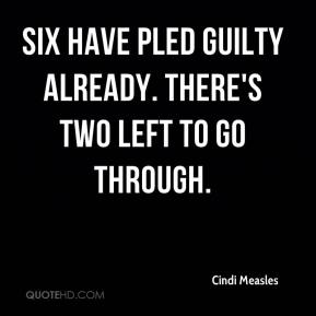 Cindi Measles - Six have pled guilty already. There's two left to go through.