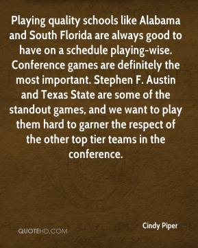 Cindy Piper - Playing quality schools like Alabama and South Florida are always good to have on a schedule playing-wise. Conference games are definitely the most important. Stephen F. Austin and Texas State are some of the standout games, and we want to play them hard to garner the respect of the other top tier teams in the conference.