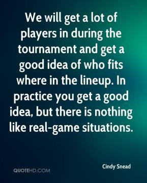 Cindy Snead - We will get a lot of players in during the tournament and get a good idea of who fits where in the lineup. In practice you get a good idea, but there is nothing like real-game situations.