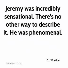 C.J. Woollum - Jeremy was incredibly sensational. There's no other way to describe it. He was phenomenal.