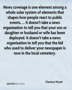 Clarence Wyatt - News coverage is one element among a whole solar system of elements that shapes how people react to public events, ... It doesn't take a news organization to tell you that your son or daughter or husband or wife has been deployed. It doesn't take a news organization to tell you that the kid who used to deliver your newspaper is now in the local cemetery.