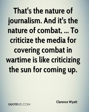 Clarence Wyatt - That's the nature of journalism. And it's the nature of combat, ... To criticize the media for covering combat in wartime is like criticizing the sun for coming up.