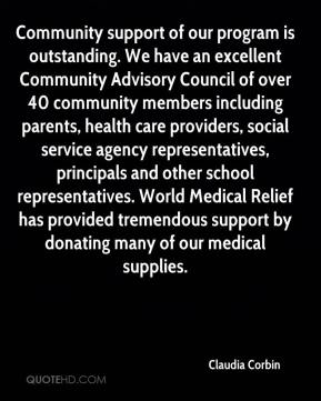 Claudia Corbin - Community support of our program is outstanding. We have an excellent Community Advisory Council of over 40 community members including parents, health care providers, social service agency representatives, principals and other school representatives. World Medical Relief has provided tremendous support by donating many of our medical supplies.