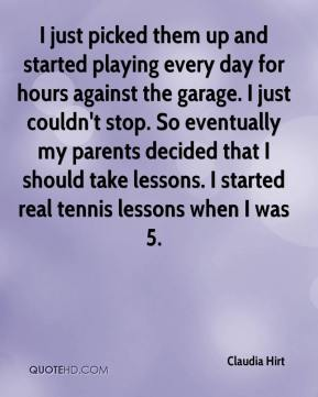 Claudia Hirt - I just picked them up and started playing every day for hours against the garage. I just couldn't stop. So eventually my parents decided that I should take lessons. I started real tennis lessons when I was 5.
