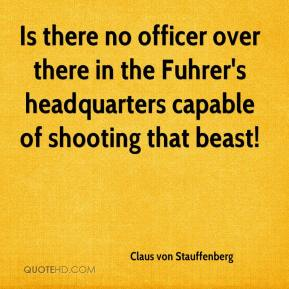 Is there no officer over there in the Fuhrer's headquarters capable of shooting that beast!