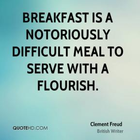 Clement Freud - Breakfast is a notoriously difficult meal to serve with a flourish.