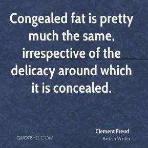 Clement Freud - Congealed fat is pretty much the same, irrespective of the delicacy around which it is concealed.