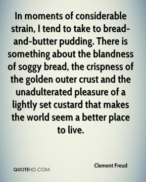 Clement Freud - In moments of considerable strain, I tend to take to bread-and-butter pudding. There is something about the blandness of soggy bread, the crispness of the golden outer crust and the unadulterated pleasure of a lightly set custard that makes the world seem a better place to live.