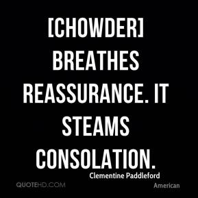 Clementine Paddleford - [Chowder] breathes reassurance. It steams consolation.