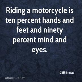 Cliff Brown - Riding a motorcycle is ten percent hands and feet and ninety percent mind and eyes.