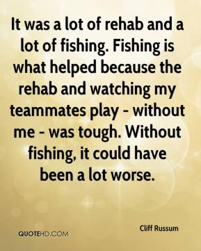 Cliff Russum - It was a lot of rehab and a lot of fishing. Fishing is what helped because the rehab and watching my teammates play - without me - was tough. Without fishing, it could have been a lot worse.