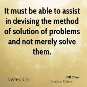 Cliff Shaw - It must be able to assist in devising the method of solution of problems and not merely solve them.