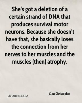 Clint Christopher - She's got a deletion of a certain strand of DNA that produces survival motor neurons. Because she doesn't have that, she basically loses the connection from her nerves to her muscles and the muscles (then) atrophy.