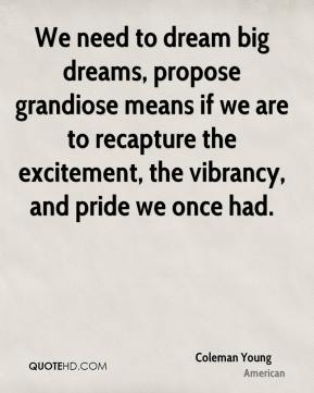 Coleman Young - We need to dream big dreams, propose grandiose means if we are to recapture the excitement, the vibrancy, and pride we once had.