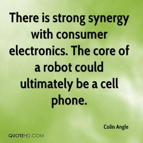 Colin Angle - There is strong synergy with consumer electronics. The core of a robot could ultimately be a cell phone.
