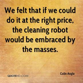 Colin Angle - We felt that if we could do it at the right price, the cleaning robot would be embraced by the masses.