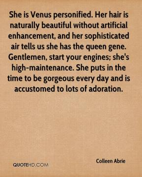 She is Venus personified. Her hair is naturally beautiful without artificial enhancement, and her sophisticated air tells us she has the queen gene. Gentlemen, start your engines; she's high-maintenance. She puts in the time to be gorgeous every day and is accustomed to lots of adoration.