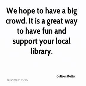 Colleen Butler - We hope to have a big crowd. It is a great way to have fun and support your local library.