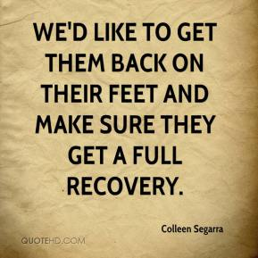 We'd like to get them back on their feet and make sure they get a full recovery.