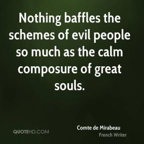 Nothing baffles the schemes of evil people so much as the calm composure of great souls.