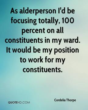 Cordelia Thorpe - As alderperson I'd be focusing totally, 100 percent on all constituents in my ward. It would be my position to work for my constituents.