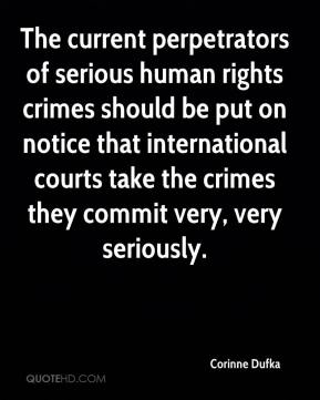 Corinne Dufka - The current perpetrators of serious human rights crimes should be put on notice that international courts take the crimes they commit very, very seriously.