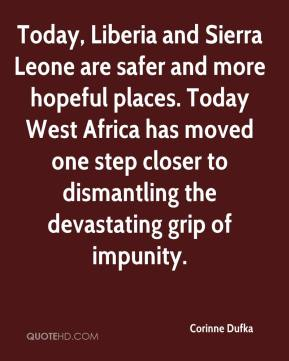 Corinne Dufka - Today, Liberia and Sierra Leone are safer and more hopeful places. Today West Africa has moved one step closer to dismantling the devastating grip of impunity.