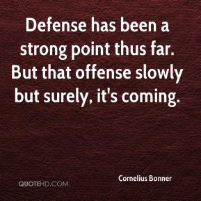 Cornelius Bonner - Defense has been a strong point thus far. But that offense slowly but surely, it's coming.