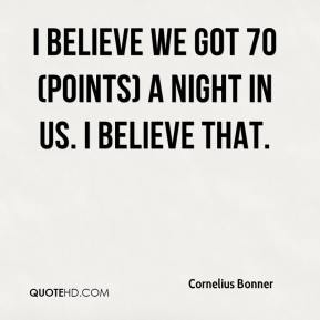 Cornelius Bonner - I believe we got 70 (points) a night in us. I believe that.