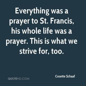 Cosette Schaaf - Everything was a prayer to St. Francis, his whole life was a prayer. This is what we strive for, too.