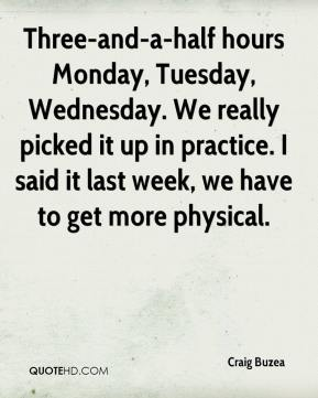 Craig Buzea - Three-and-a-half hours Monday, Tuesday, Wednesday. We really picked it up in practice. I said it last week, we have to get more physical.