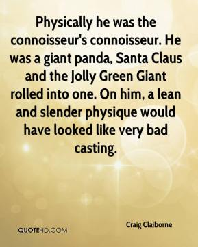 Craig Claiborne - Physically he was the connoisseur's connoisseur. He was a giant panda, Santa Claus and the Jolly Green Giant rolled into one. On him, a lean and slender physique would have looked like very bad casting.
