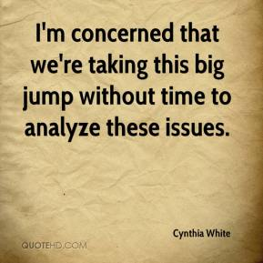 Cynthia White - I'm concerned that we're taking this big jump without time to analyze these issues.
