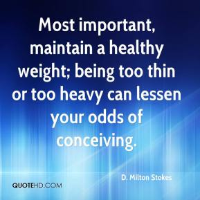 D. Milton Stokes - Most important, maintain a healthy weight; being too thin or too heavy can lessen your odds of conceiving.