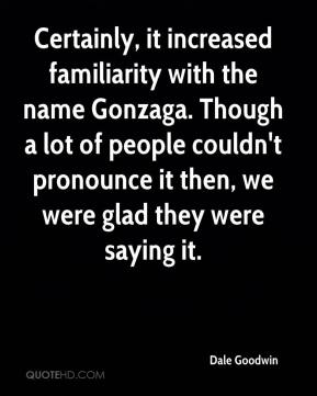 Dale Goodwin - Certainly, it increased familiarity with the name Gonzaga. Though a lot of people couldn't pronounce it then, we were glad they were saying it.