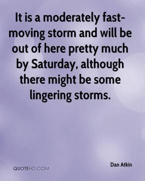 Dan Atkin - It is a moderately fast-moving storm and will be out of here pretty much by Saturday, although there might be some lingering storms.