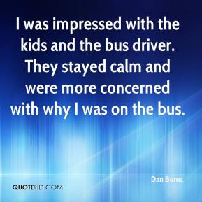Dan Burns - I was impressed with the kids and the bus driver. They stayed calm and were more concerned with why I was on the bus.