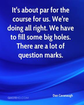 It's about par for the course for us. We're doing all right. We have to fill some big holes. There are a lot of question marks.