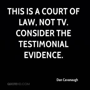 Dan Cavanaugh - This is a court of law, not TV. Consider the testimonial evidence.