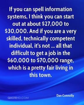 Dan Connolly - If you can spell information systems, I think you can start out at about $27,000 to $30,000. And if you are a very skilled, technically competent individual, it's not ... all that difficult to get a job in the $60,000 to $70,000 range, which is a pretty fair living in this town.