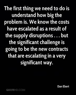 Dan Ebert - The first thing we need to do is understand how big the problem is. We know the costs have escalated as a result of the supply disruptions . . . but the significant challenge is going to be the new contracts that are escalating in a very significant way.
