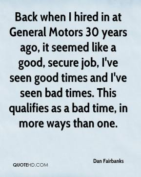 Dan Fairbanks - Back when I hired in at General Motors 30 years ago, it seemed like a good, secure job, I've seen good times and I've seen bad times. This qualifies as a bad time, in more ways than one.