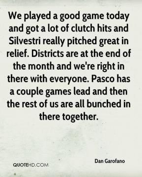 Dan Garofano - We played a good game today and got a lot of clutch hits and Silvestri really pitched great in relief. Districts are at the end of the month and we're right in there with everyone. Pasco has a couple games lead and then the rest of us are all bunched in there together.