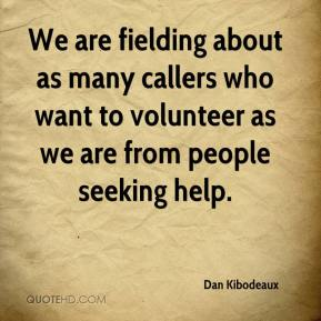 Dan Kibodeaux - We are fielding about as many callers who want to volunteer as we are from people seeking help.