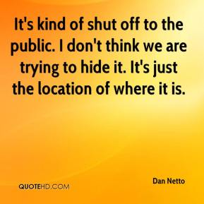 Dan Netto - It's kind of shut off to the public. I don't think we are trying to hide it. It's just the location of where it is.